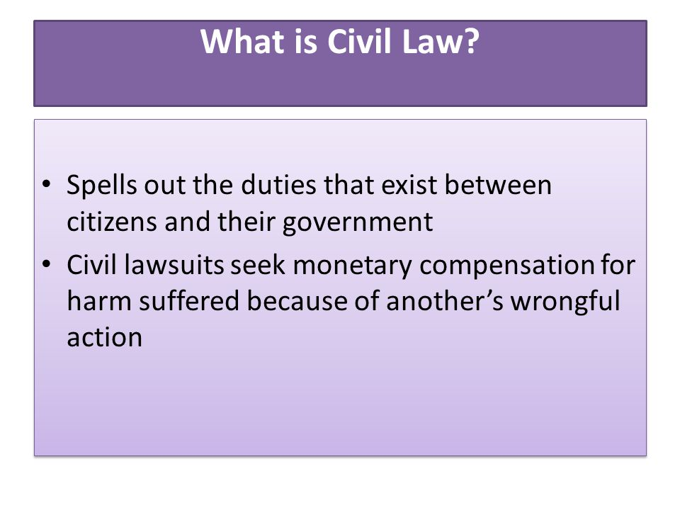 What is Civil Law? Spells out the duties that exist between citizens and their government Civil lawsuits seek monetary compensation for harm suffered