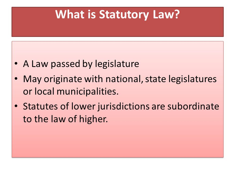 What is Statutory Law? A Law passed by legislature May originate with national, state legislatures or local municipalities. Statutes of lower jurisdic