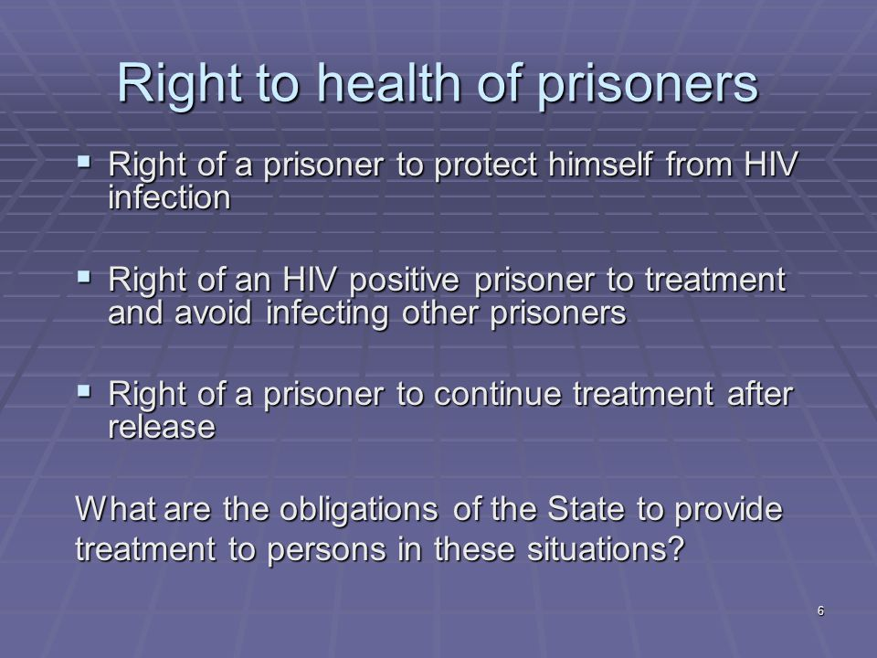 6 Right to health of prisoners  Right of a prisoner to protect himself from HIV infection  Right of an HIV positive prisoner to treatment and avoid