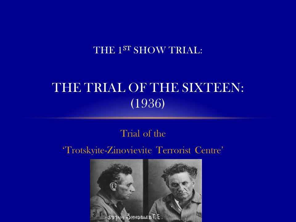 Trial of the 'Trotskyite-Zinovievite Terrorist Centre' THE 1 ST SHOW TRIAL: THE TRIAL OF THE SIXTEEN: (1936)