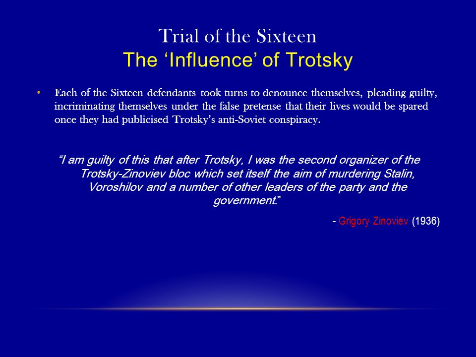 Trial of the Sixteen The 'Influence' of Trotsky Each of the Sixteen defendants took turns to denounce themselves, pleading guilty, incriminating themselves under the false pretense that their lives would be spared once they had publicised Trotsky's anti-Soviet conspiracy.