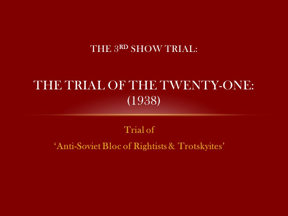 Trial of 'Anti-Soviet Bloc of Rightists & Trotskyites' THE 3 RD SHOW TRIAL: THE TRIAL OF THE TWENTY-ONE: (1938)