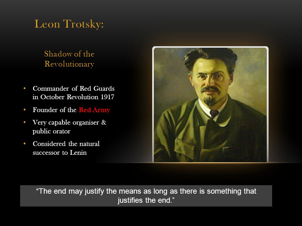 Leon Trotsky: Shadow of the Revolutionary Commander of Red Guards in October Revolution 1917 Founder of the Red Army Very capable organiser & public orator Considered the natural successor to Lenin The end may justify the means as long as there is something that justifies the end.