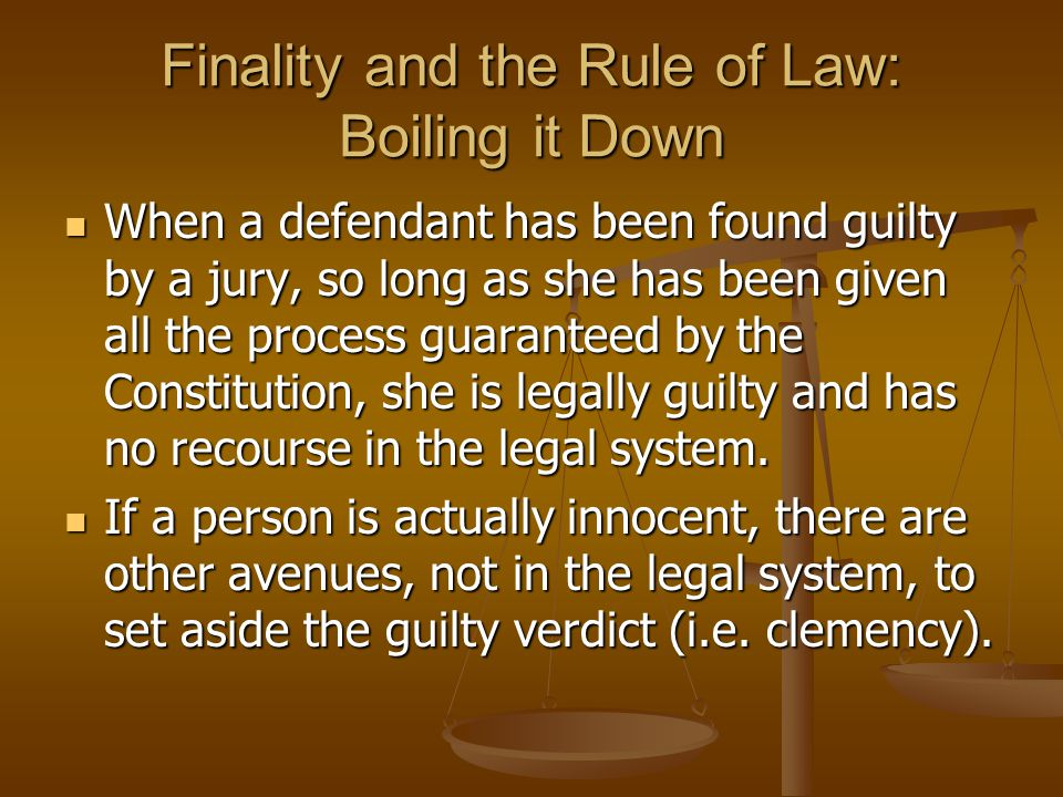 Finality and the Rule of Law: Boiling it Down When a defendant has been found guilty by a jury, so long as she has been given all the process guarante