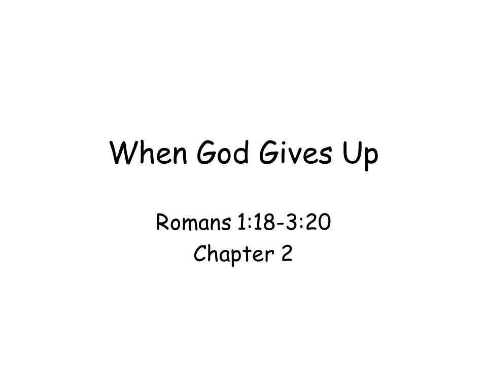 When God Gives Up Romans 1:18-3:20 Chapter 2