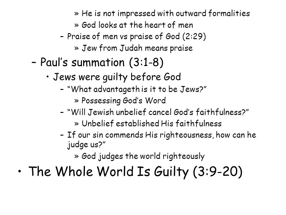 »He is not impressed with outward formalities »God looks at the heart of men –Praise of men vs praise of God (2:29) »Jew from Judah means praise –Paul's summation (3:1-8) Jews were guilty before God – What advantageth is it to be Jews? »Possessing God's Word – Will Jewish unbelief cancel God's faithfulness? »Unbelief established His faithfulness –If our sin commends His righteousness, how can he judge us? »God judges the world righteously The Whole World Is Guilty (3:9-20)