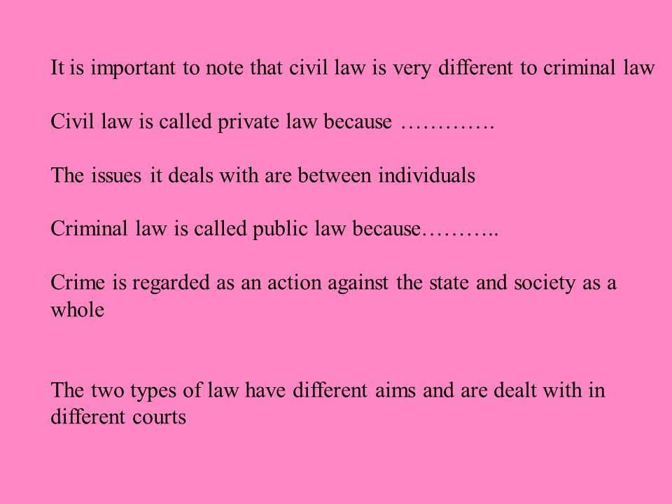 It is important to note that civil law is very different to criminal law Civil law is called private law because ………….