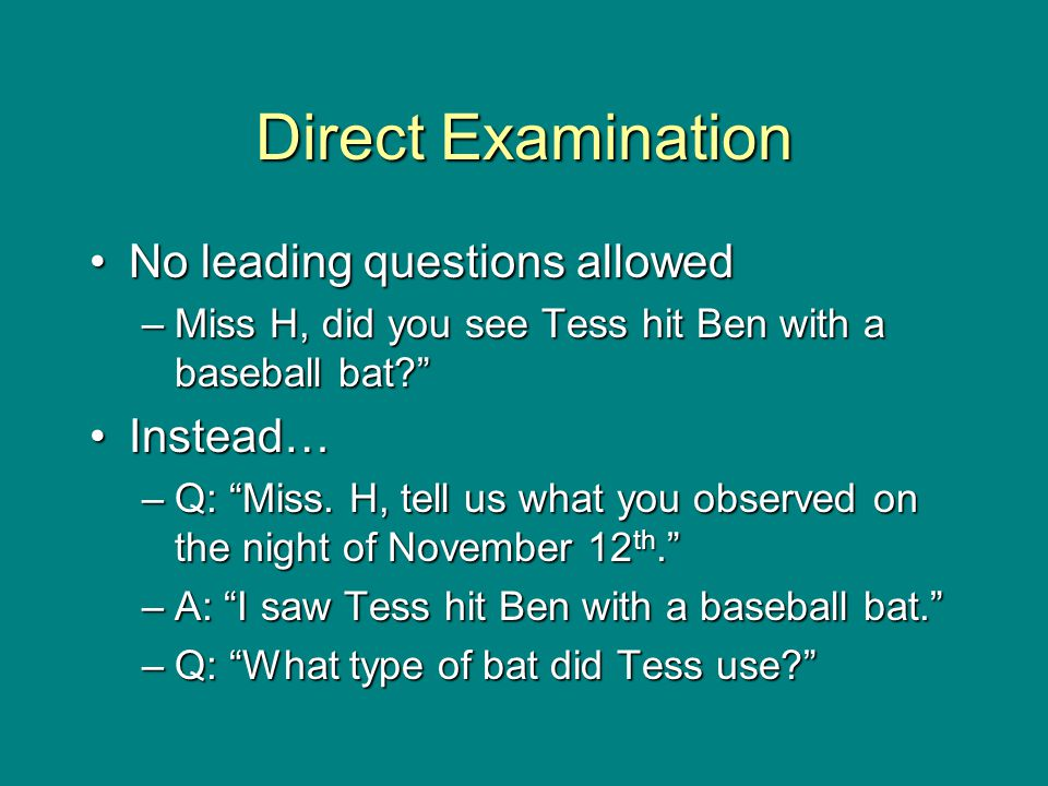 "Direct Examination No leading questions allowedNo leading questions allowed –Miss H, did you see Tess hit Ben with a baseball bat?"" Instead…Instead… –"