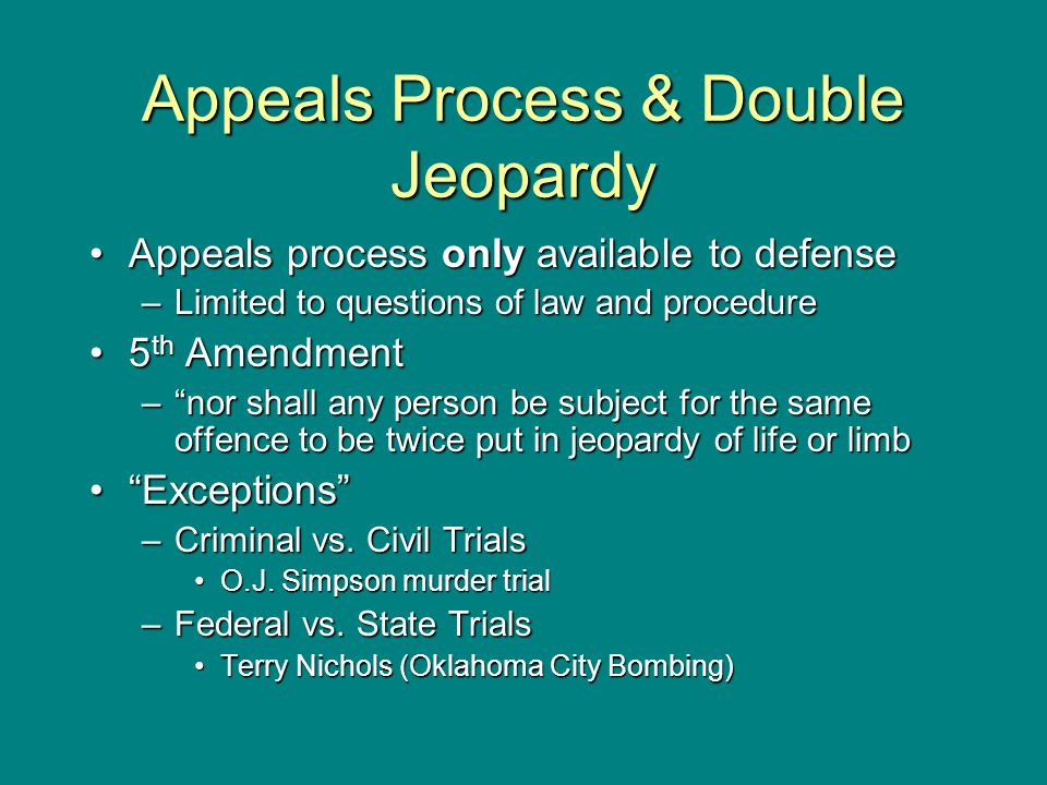 Appeals Process & Double Jeopardy Appeals process only available to defenseAppeals process only available to defense –Limited to questions of law and