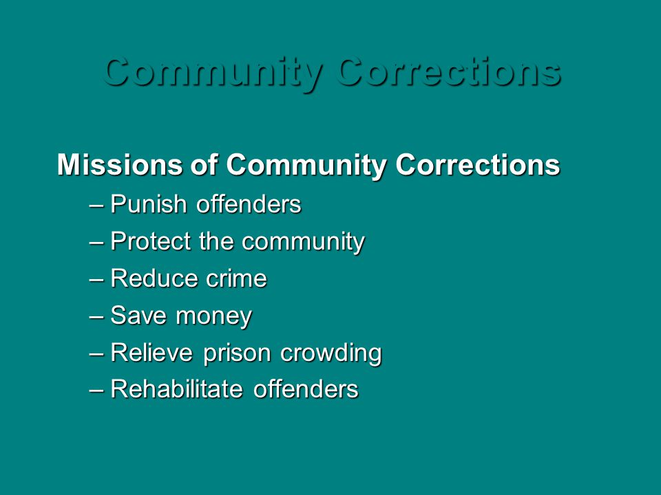 Community Corrections Missions of Community Corrections –Punish offenders –Protect the community –Reduce crime –Save money –Relieve prison crowding –R