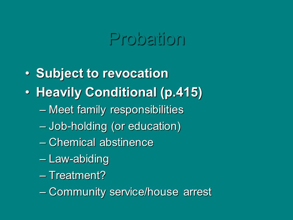 Probation Subject to revocationSubject to revocation Heavily Conditional (p.415)Heavily Conditional (p.415) –Meet family responsibilities –Job-holding