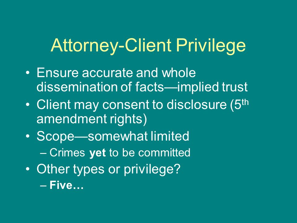 Attorney-Client Privilege Ensure accurate and whole dissemination of facts—implied trust Client may consent to disclosure (5 th amendment rights) Scope—somewhat limited –Crimes yet to be committed Other types or privilege.