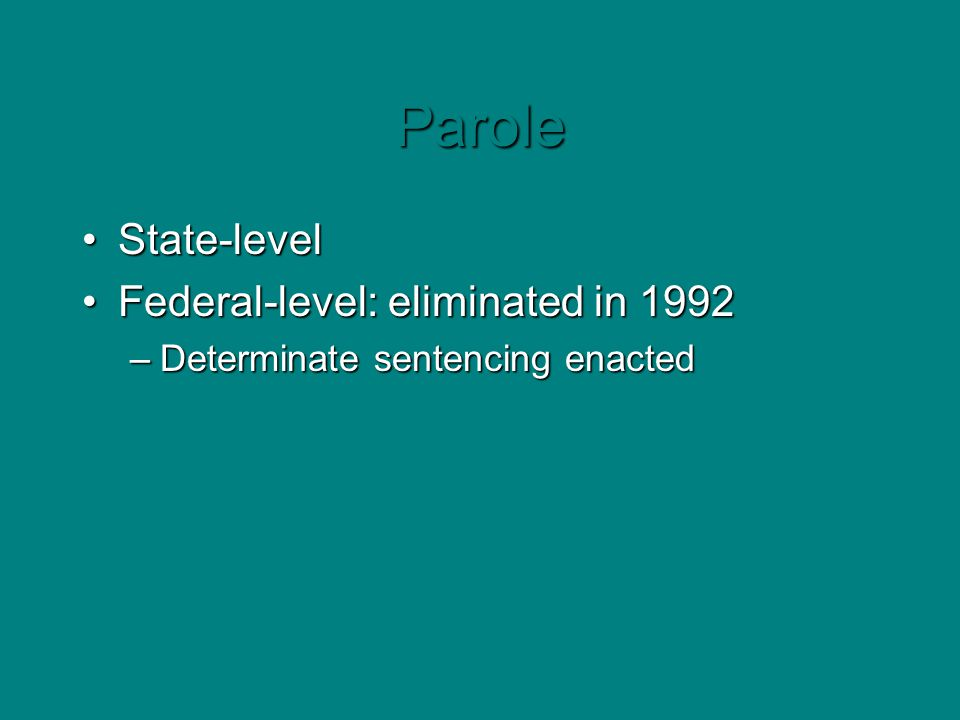 Parole State-levelState-level Federal-level: eliminated in 1992Federal-level: eliminated in 1992 –Determinate sentencing enacted