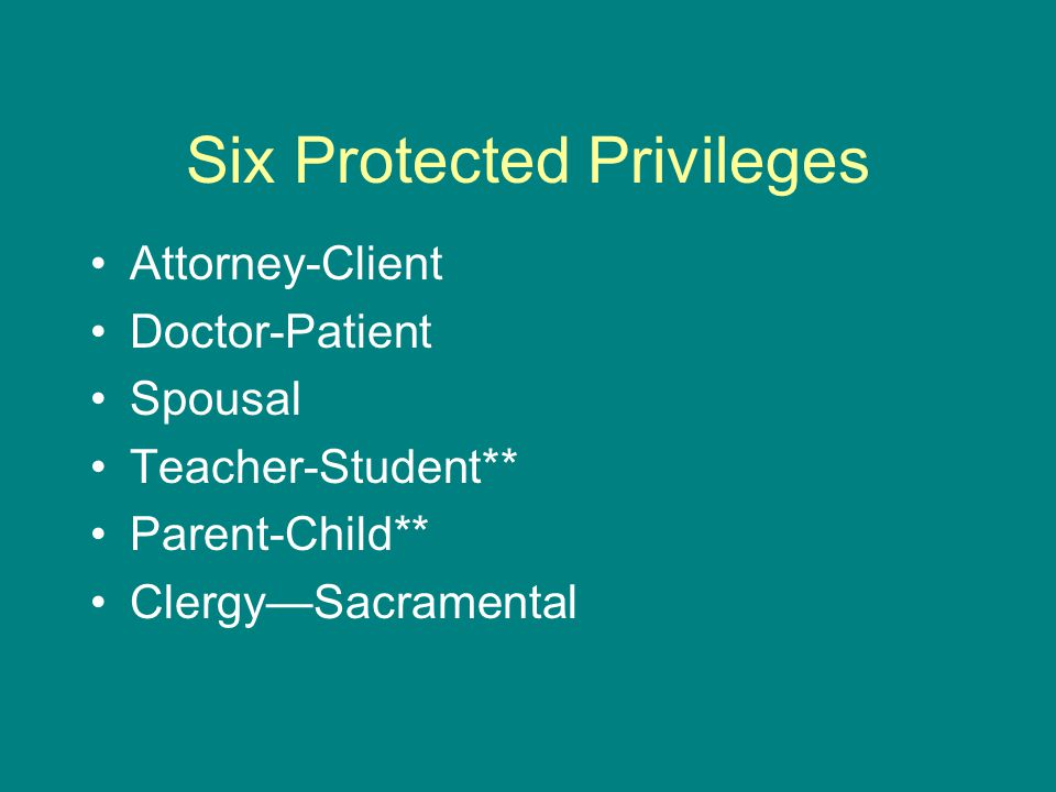 Six Protected Privileges Attorney-Client Doctor-Patient Spousal Teacher-Student** Parent-Child** Clergy—Sacramental
