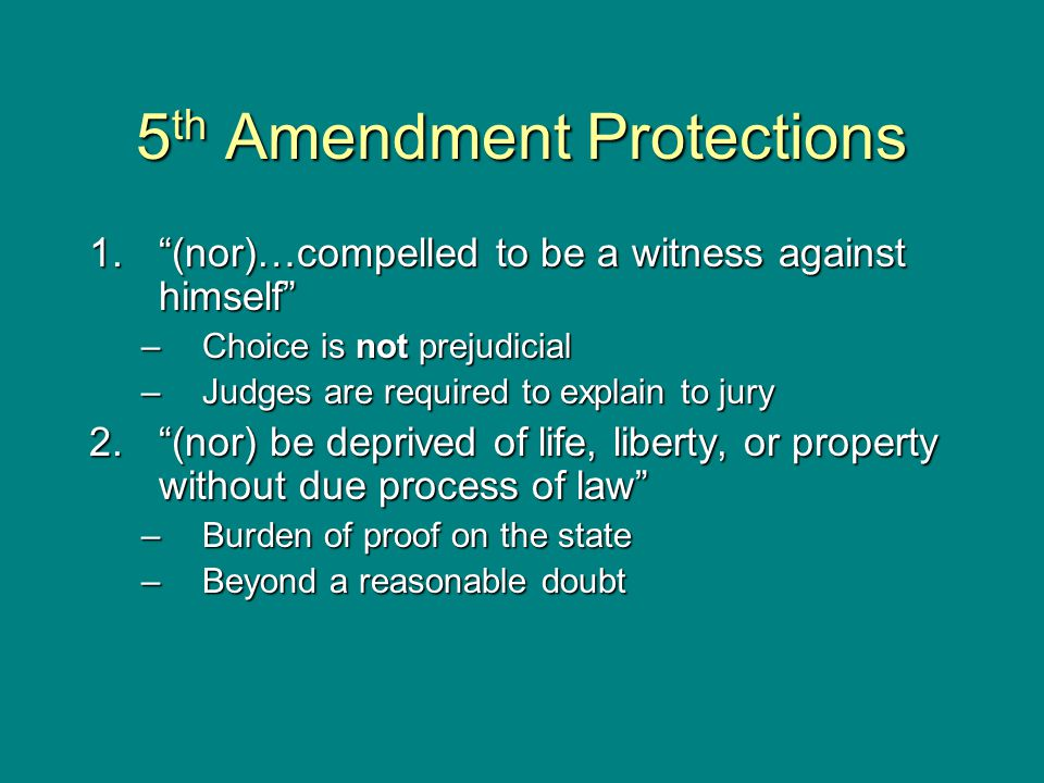 "5 th Amendment Protections 1.""(nor)…compelled to be a witness against himself"" –Choice is not prejudicial –Judges are required to explain to jury 2.""("