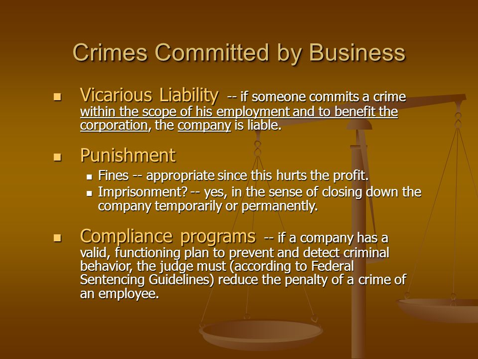 Crimes Committed by Business Vicarious Liability -- if someone commits a crime within the scope of his employment and to benefit the corporation, the