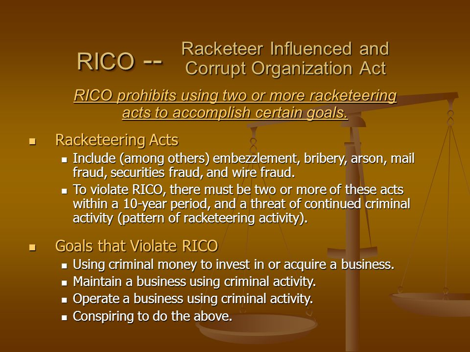 Racketeering Acts Racketeering Acts Include (among others) embezzlement, bribery, arson, mail fraud, securities fraud, and wire fraud.
