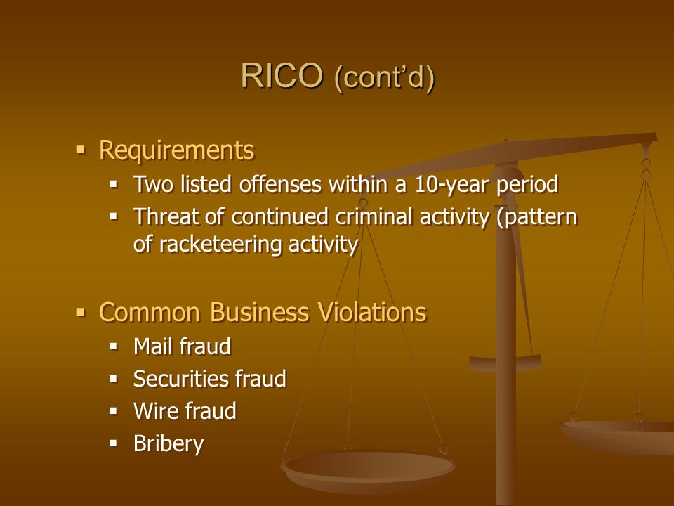RICO (cont'd)  Requirements  Two listed offenses within a 10-year period  Threat of continued criminal activity (pattern of racketeering activity  Common Business Violations  Mail fraud  Securities fraud  Wire fraud  Bribery  Requirements  Two listed offenses within a 10-year period  Threat of continued criminal activity (pattern of racketeering activity  Common Business Violations  Mail fraud  Securities fraud  Wire fraud  Bribery