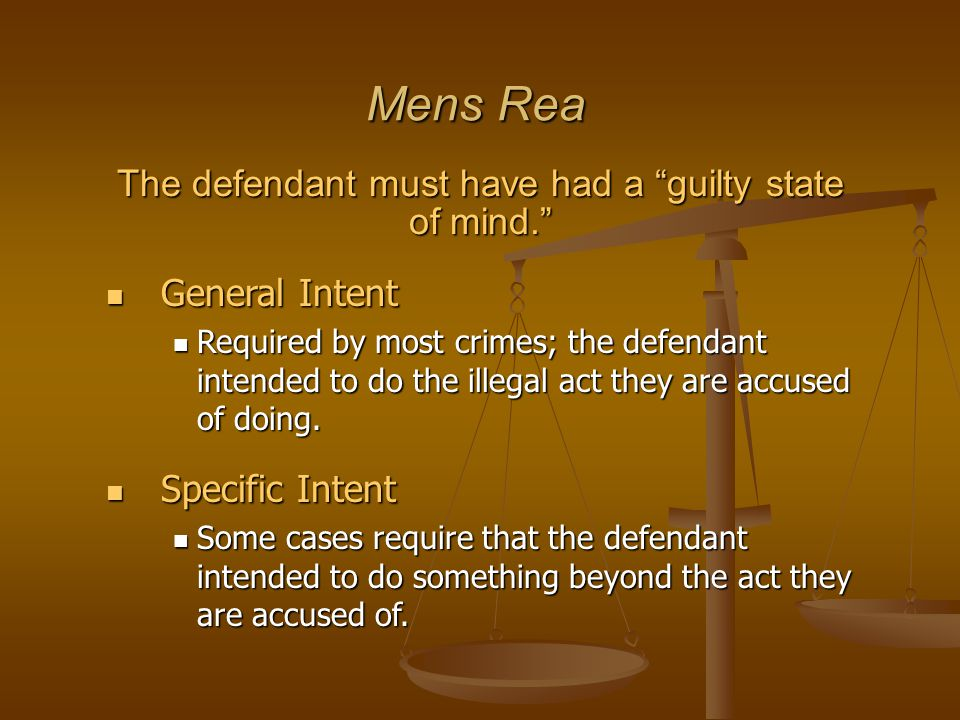 "Mens Rea The defendant must have had a ""guilty state of mind."" General Intent General Intent Required by most crimes; the defendant intended to do the"