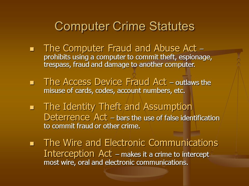 Computer Crime Statutes The Computer Fraud and Abuse Act – prohibits using a computer to commit theft, espionage, trespass, fraud and damage to another computer.