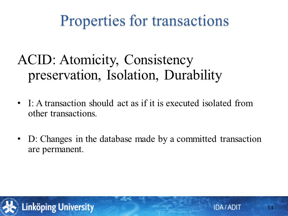 IDA / ADIT 14 Properties for transactions Properties for transactions ACID: Atomicity, Consistency preservation, Isolation, Durability I: A transaction should act as if it is executed isolated from other transactions.