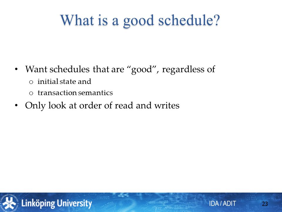 IDA / ADIT 23 Want schedules that are good , regardless of o initial state and o transaction semantics Only look at order of read and writes What is a good schedule