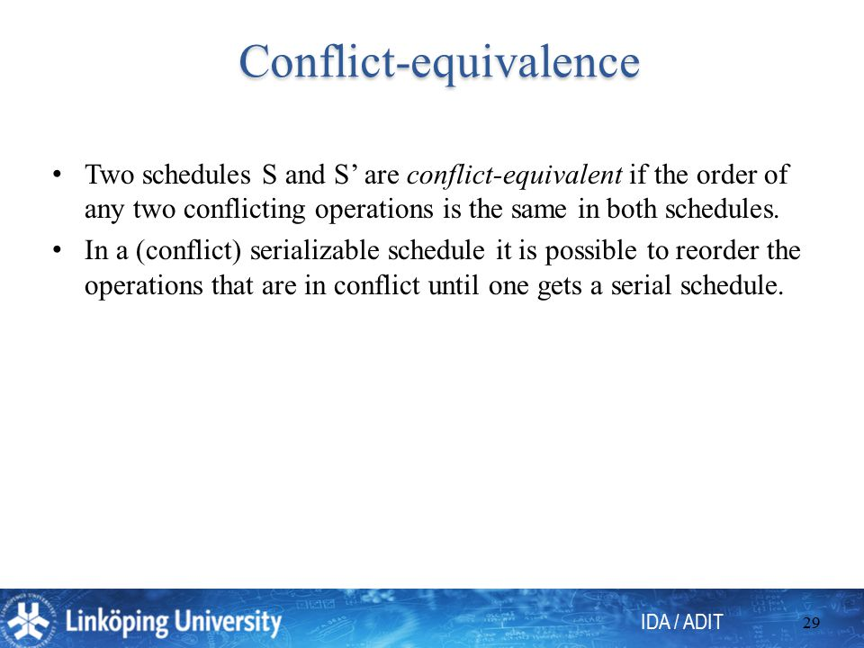IDA / ADIT 29 Conflict-equivalence Conflict-equivalence Two schedules S and S' are conflict-equivalent if the order of any two conflicting operations is the same in both schedules.