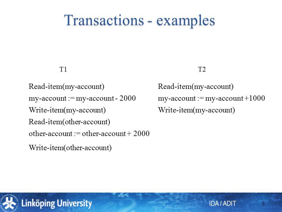 IDA / ADIT 3 Transactions - examples T1T2 Read-item(my-account) my-account := my-account - 2000 Write-item(my-account) Read-item(other-account) other-account := other-account + 2000 Write-item(other-account) Read-item(my-account) my-account := my-account +1000 Write-item(my-account)