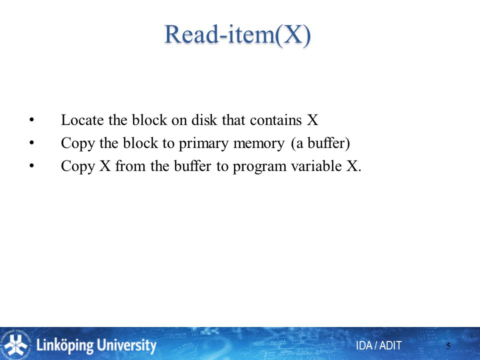 IDA / ADIT 5 Read-item(X) Locate the block on disk that contains X Copy the block to primary memory (a buffer) Copy X from the buffer to program varia