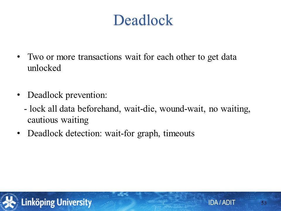 IDA / ADIT 53 Deadlock Deadlock Two or more transactions wait for each other to get data unlocked Deadlock prevention: - lock all data beforehand, wai