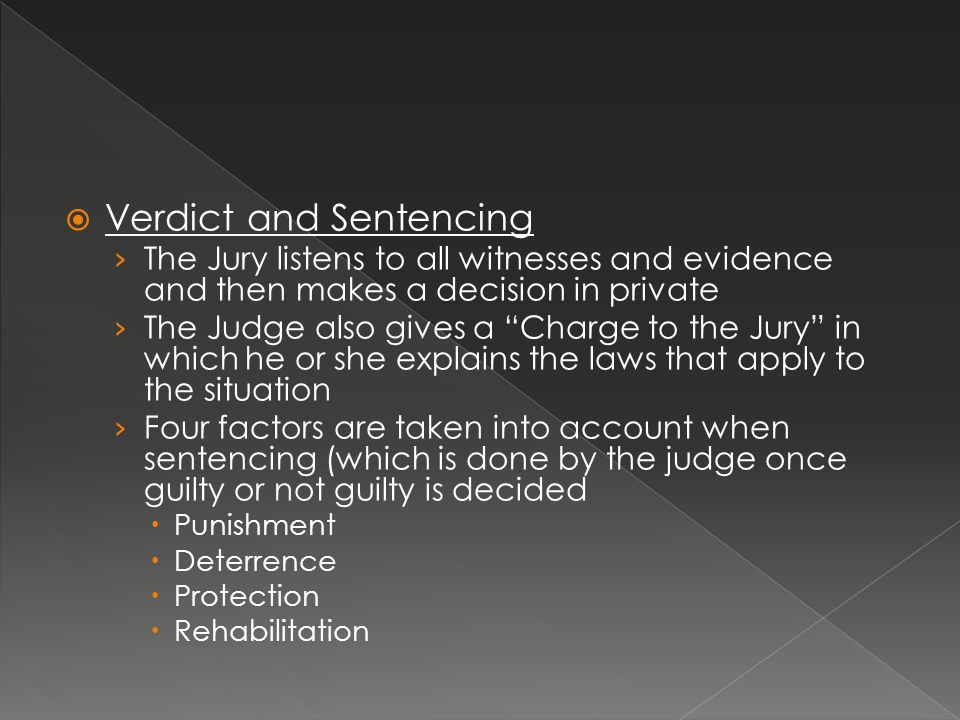 Verdict and Sentencing › The Jury listens to all witnesses and evidence and then makes a decision in private › The Judge also gives a Charge to the Jury in which he or she explains the laws that apply to the situation › Four factors are taken into account when sentencing (which is done by the judge once guilty or not guilty is decided  Punishment  Deterrence  Protection  Rehabilitation