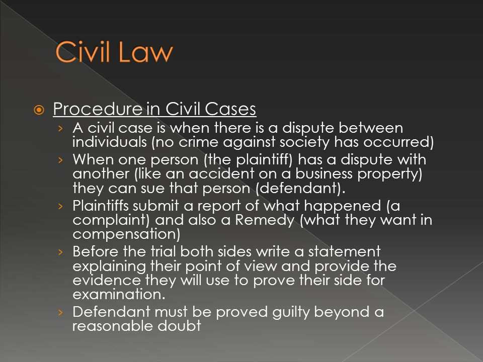  Procedure in Civil Cases › A civil case is when there is a dispute between individuals (no crime against society has occurred) › When one person (the plaintiff) has a dispute with another (like an accident on a business property) they can sue that person (defendant).