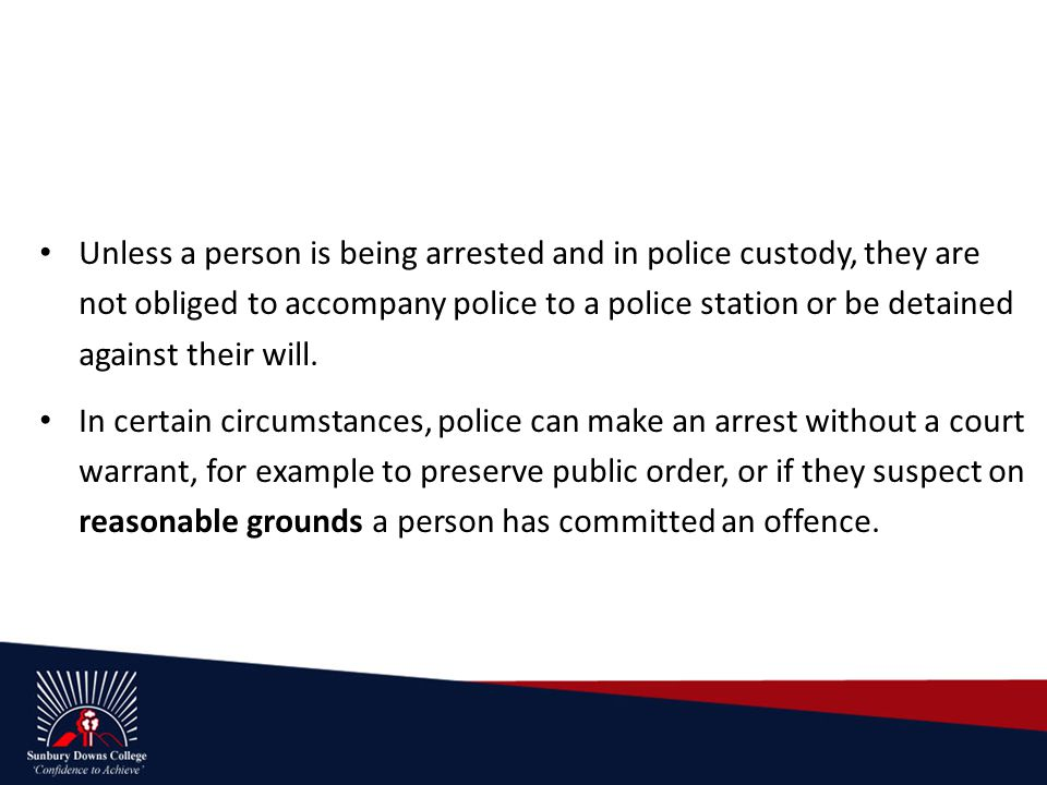 Unless a person is being arrested and in police custody, they are not obliged to accompany police to a police station or be detained against their will.