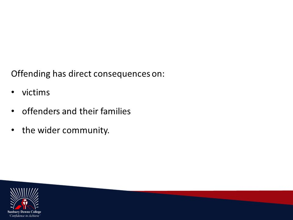 Offending has direct consequences on: victims offenders and their families the wider community.