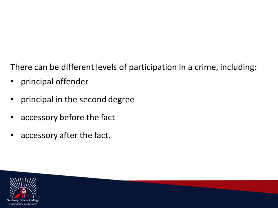 There can be different levels of participation in a crime, including: principal offender principal in the second degree accessory before the fact accessory after the fact.