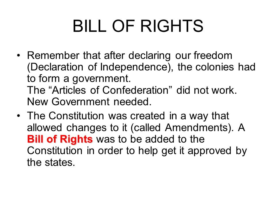 BILL OF RIGHTS Remember that after declaring our freedom (Declaration of Independence), the colonies had to form a government.