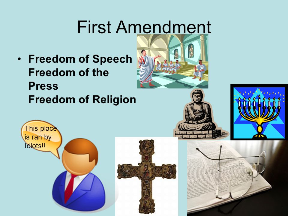 First Amendment Freedom of Speech Freedom of the Press Freedom of Religion This place is ran by Idiots!!