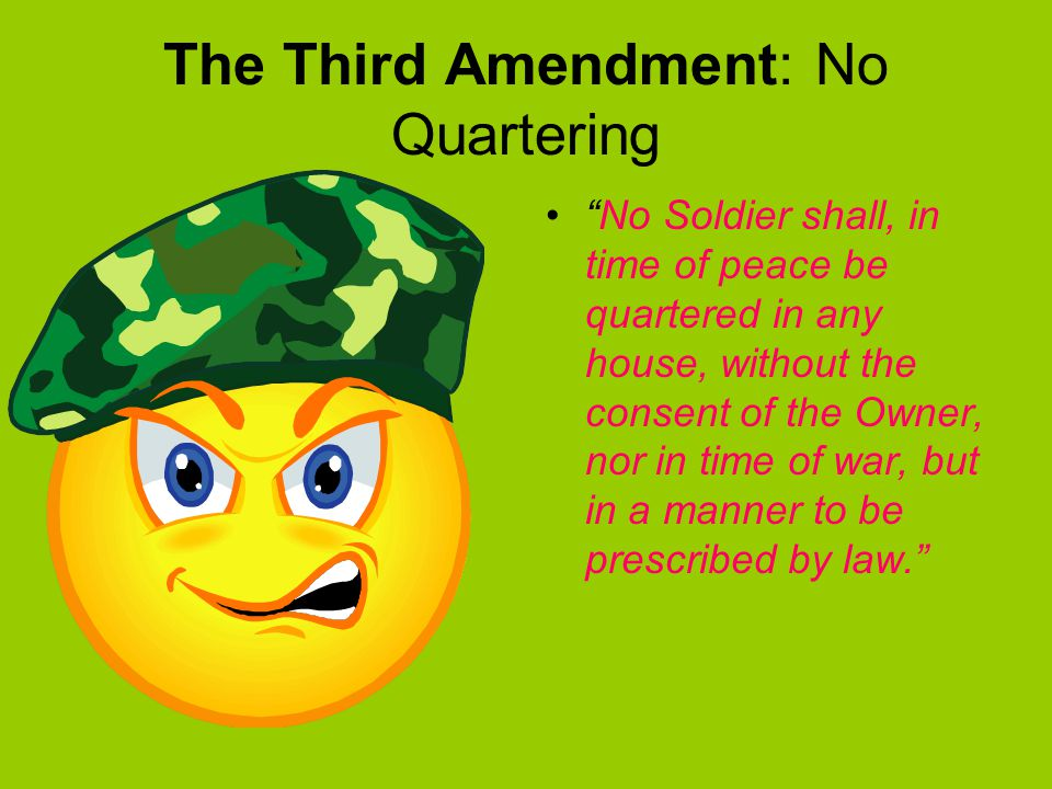 The Third Amendment: No Quartering No Soldier shall, in time of peace be quartered in any house, without the consent of the Owner, nor in time of war, but in a manner to be prescribed by law.