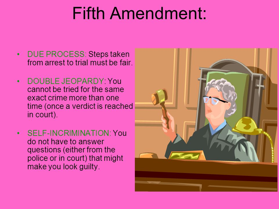Fifth Amendment: DUE PROCESS: Steps taken from arrest to trial must be fair.