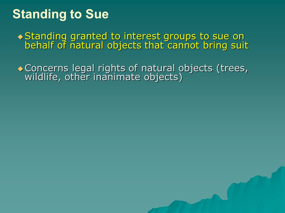  Standing granted to interest groups to sue on behalf of natural objects that cannot bring suit  Concerns legal rights of natural objects (trees, wildlife, other inanimate objects) Standing to Sue