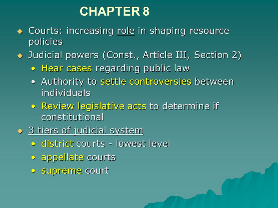  Courts: increasing role in shaping resource policies  Judicial powers (Const., Article III, Section 2) Hear cases regarding public lawHear cases regarding public law Authority to settle controversies between individualsAuthority to settle controversies between individuals Review legislative acts to determine if constitutionalReview legislative acts to determine if constitutional  3 tiers of judicial system district courts - lowest leveldistrict courts - lowest level appellate courtsappellate courts supreme courtsupreme court CHAPTER 8