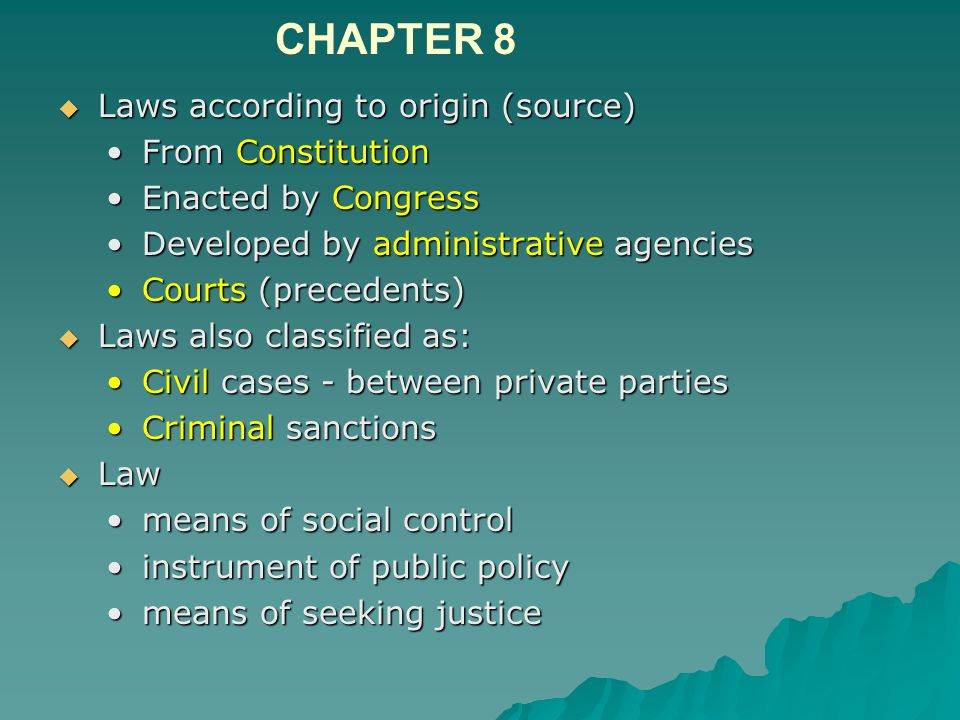  Laws according to origin (source) From ConstitutionFrom Constitution Enacted by CongressEnacted by Congress Developed by administrative agenciesDeveloped by administrative agencies Courts (precedents)Courts (precedents)  Laws also classified as: Civil cases - between private partiesCivil cases - between private parties Criminal sanctionsCriminal sanctions  Law means of social controlmeans of social control instrument of public policyinstrument of public policy means of seeking justicemeans of seeking justice CHAPTER 8