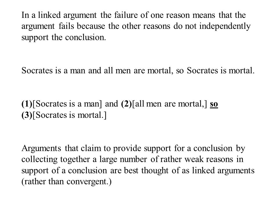 In a linked argument the failure of one reason means that the argument fails because the other reasons do not independently support the conclusion.