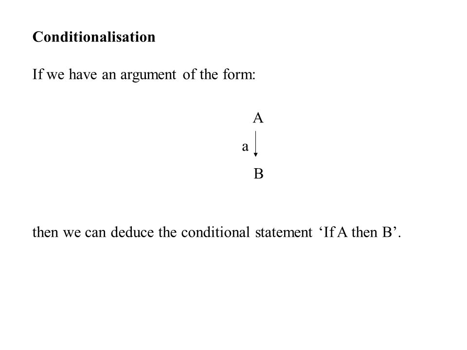Conditionalisation If we have an argument of the form: A a B then we can deduce the conditional statement 'If A then B'.