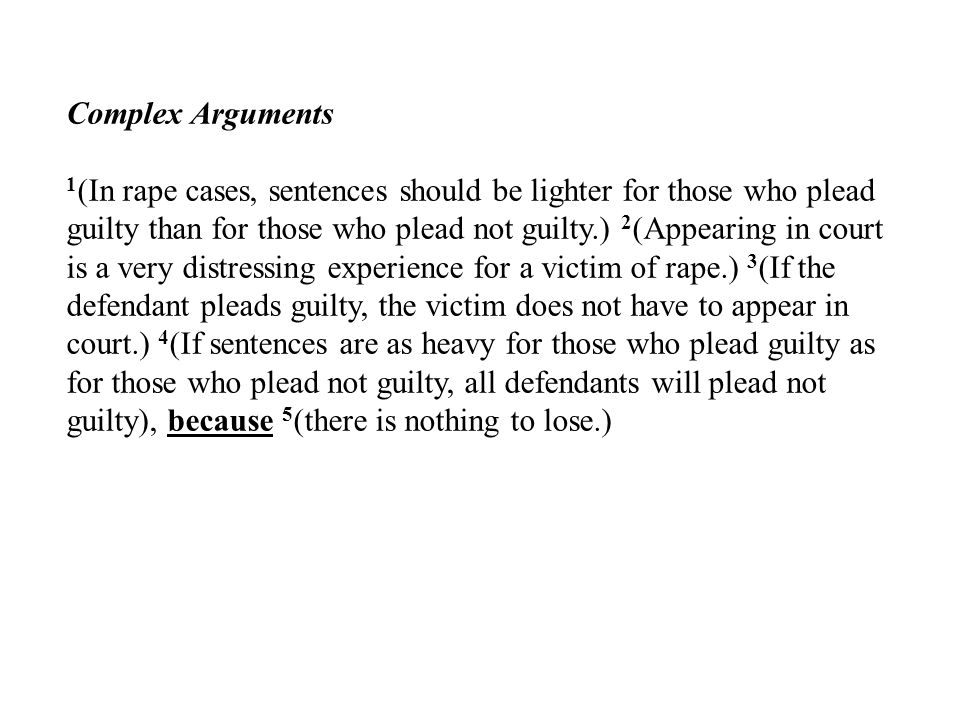 Complex Arguments 1 (In rape cases, sentences should be lighter for those who plead guilty than for those who plead not guilty.) 2 (Appearing in court is a very distressing experience for a victim of rape.) 3 (If the defendant pleads guilty, the victim does not have to appear in court.) 4 (If sentences are as heavy for those who plead guilty as for those who plead not guilty, all defendants will plead not guilty), because 5 (there is nothing to lose.)