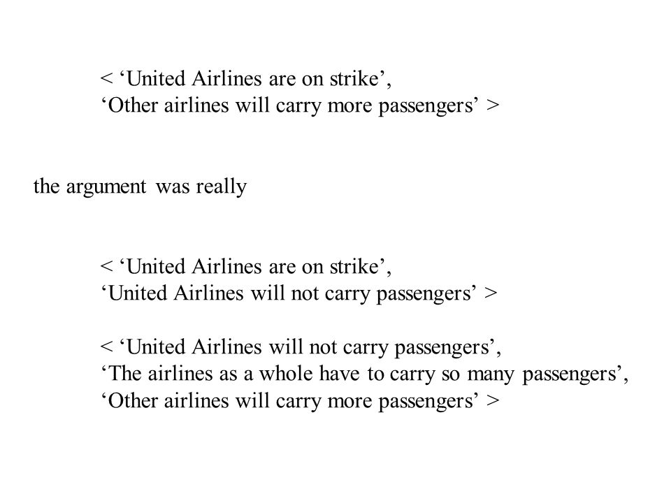 < 'United Airlines are on strike', 'Other airlines will carry more passengers' > the argument was really < 'United Airlines are on strike', 'United Airlines will not carry passengers' > < 'United Airlines will not carry passengers', 'The airlines as a whole have to carry so many passengers', 'Other airlines will carry more passengers' >