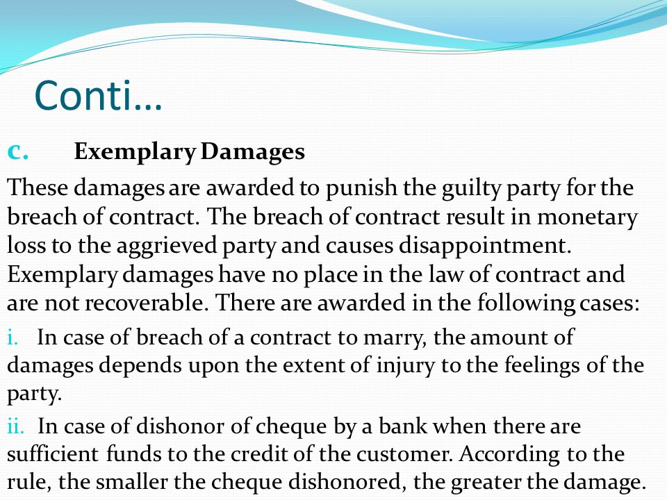 Conti… c. Exemplary Damages These damages are awarded to punish the guilty party for the breach of contract. The breach of contract result in monetary