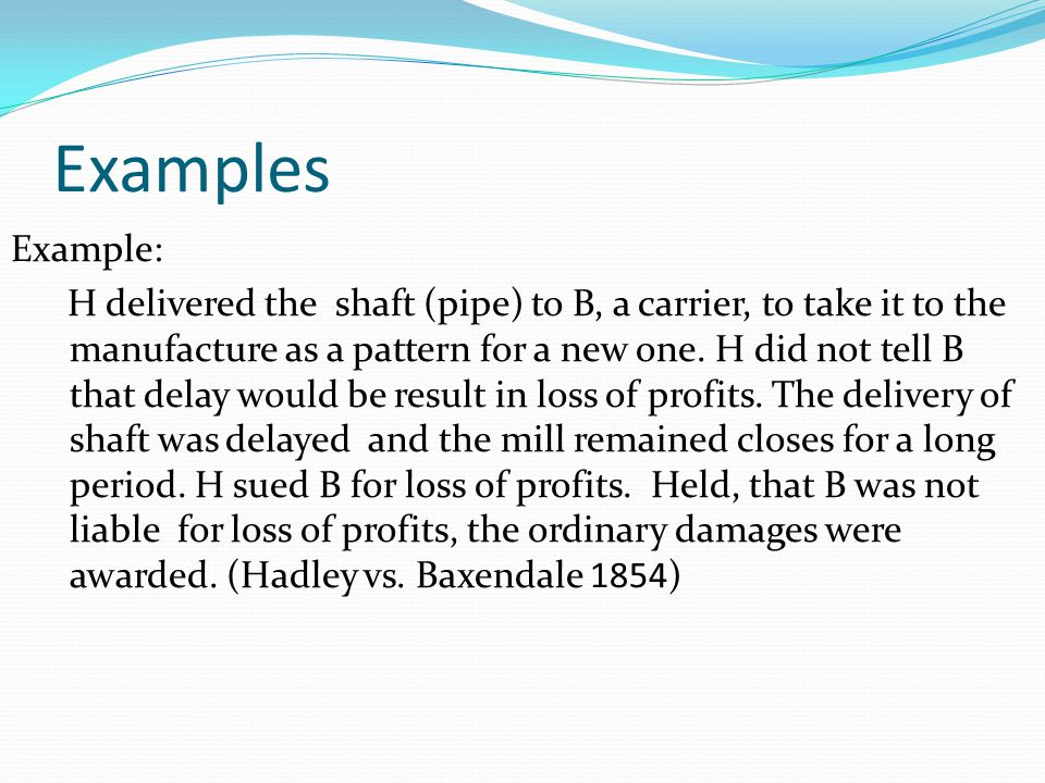 Examples Example: H delivered the shaft (pipe) to B, a carrier, to take it to the manufacture as a pattern for a new one. H did not tell B that delay