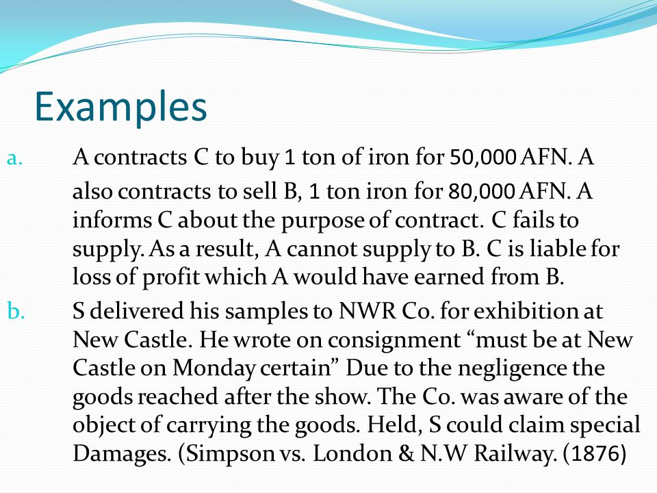 Examples a. A contracts C to buy 1 ton of iron for 50,000 AFN. A also contracts to sell B, 1 ton iron for 80,000 AFN. A informs C about the purpose of
