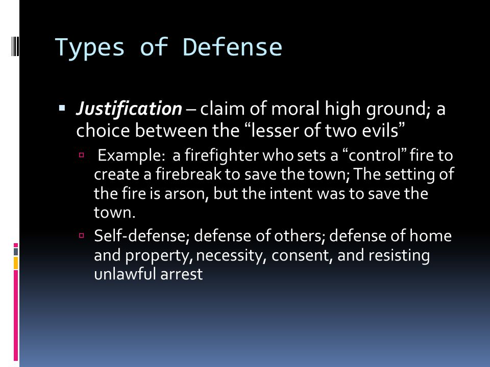 Types of Defense  Justification – claim of moral high ground; a choice between the lesser of two evils  Example: a firefighter who sets a control fire to create a firebreak to save the town; The setting of the fire is arson, but the intent was to save the town.